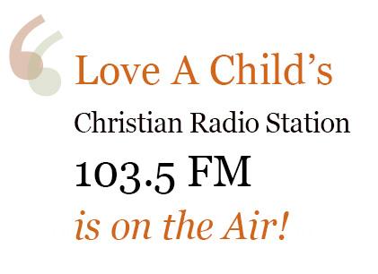 Love A Child's Christian Radio Station broadcasts on 103.5 FM.